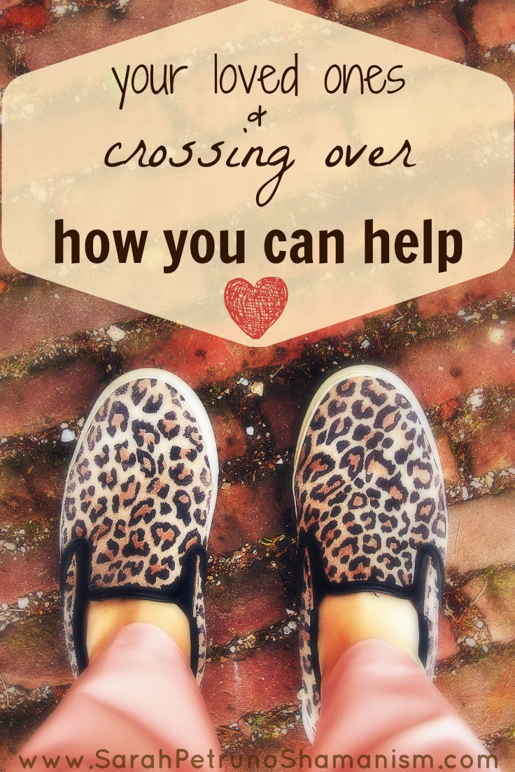 Your Loved Ones & Crossing Over: What you can do to help