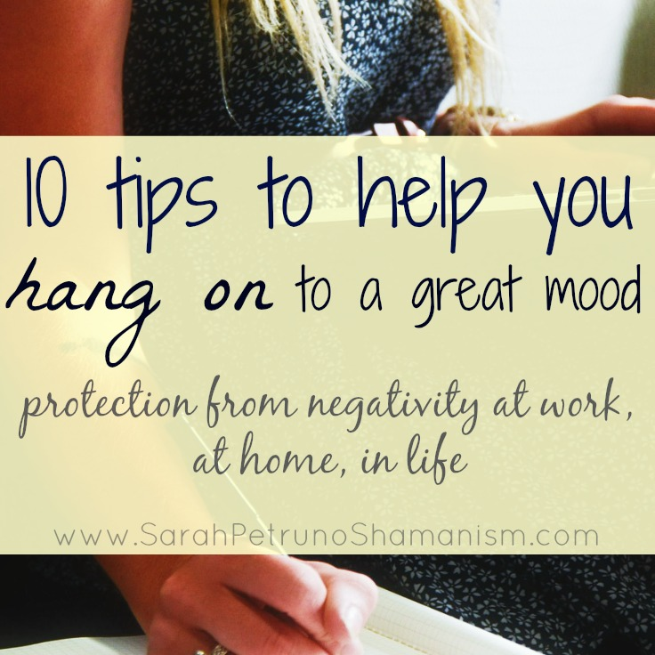 10 tips to help you hang on to a great mood ~ protect yourself and your mood from negative at work, at home, or in life. Try these simple psychic, spiritual, energetic, and emotional protection techniques at home or at work and start seeing your great mood stick around. www.sarahpetrunoshamanism.com