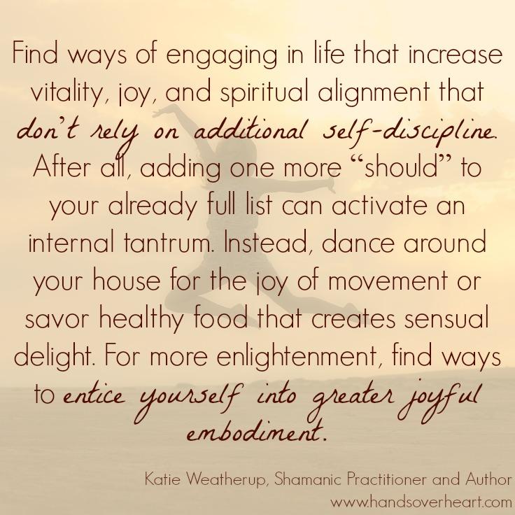Create joyful embodiment.Katie Weatherup,Shamanic Practitioner and Author,San Diego, CA