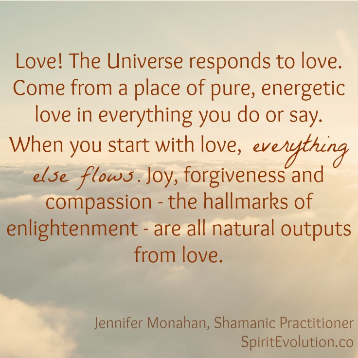 When you start with love, everything else flows.Jennifer Monahan,Shamanic Practitioner