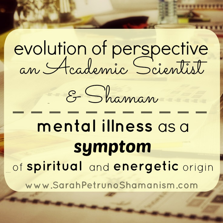 An Evolution of Perspective: An Academic Scientist, now Shaman, on Mental Illness