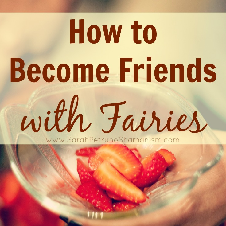 5 simple ways to forge a friendship with the Fairies in your life - for real.