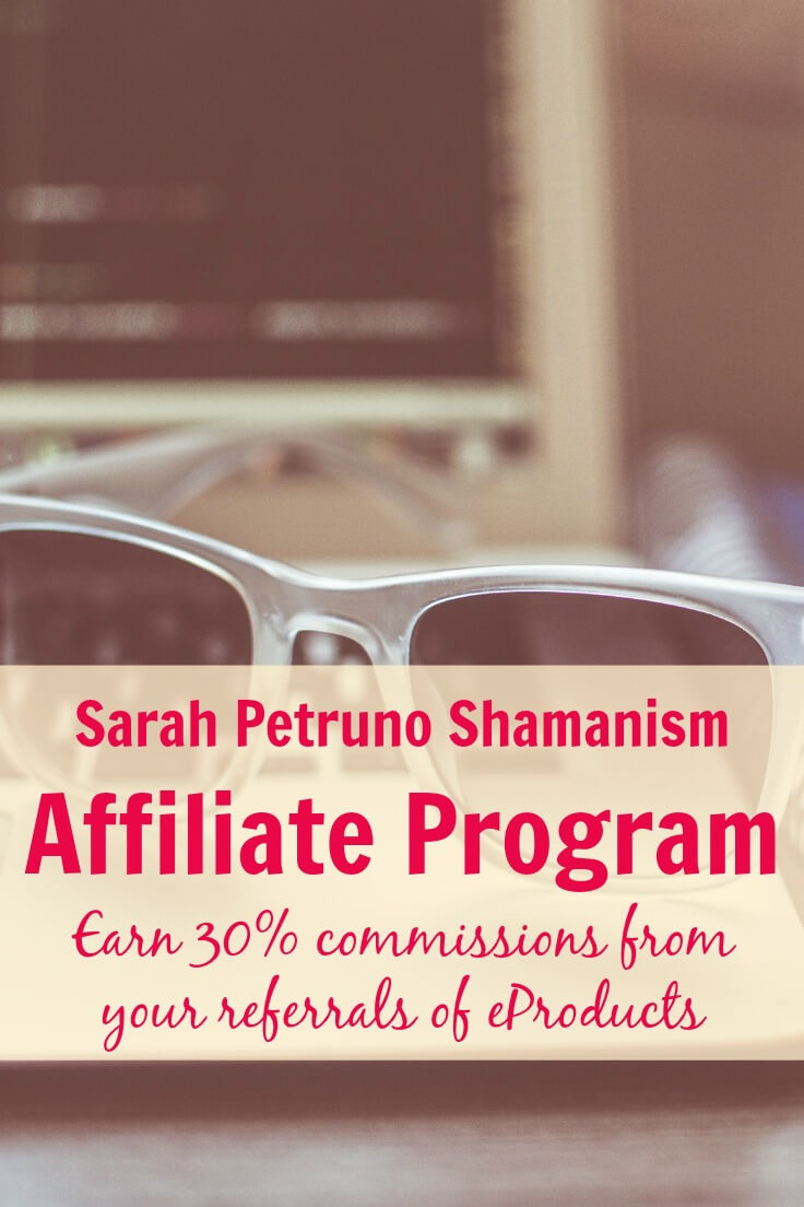 The Sarah Petruno Shamanism Affiliate Program allows you to earn 30% commissions from your referrals of her meditations, eBooks, eCourses, and bundles!