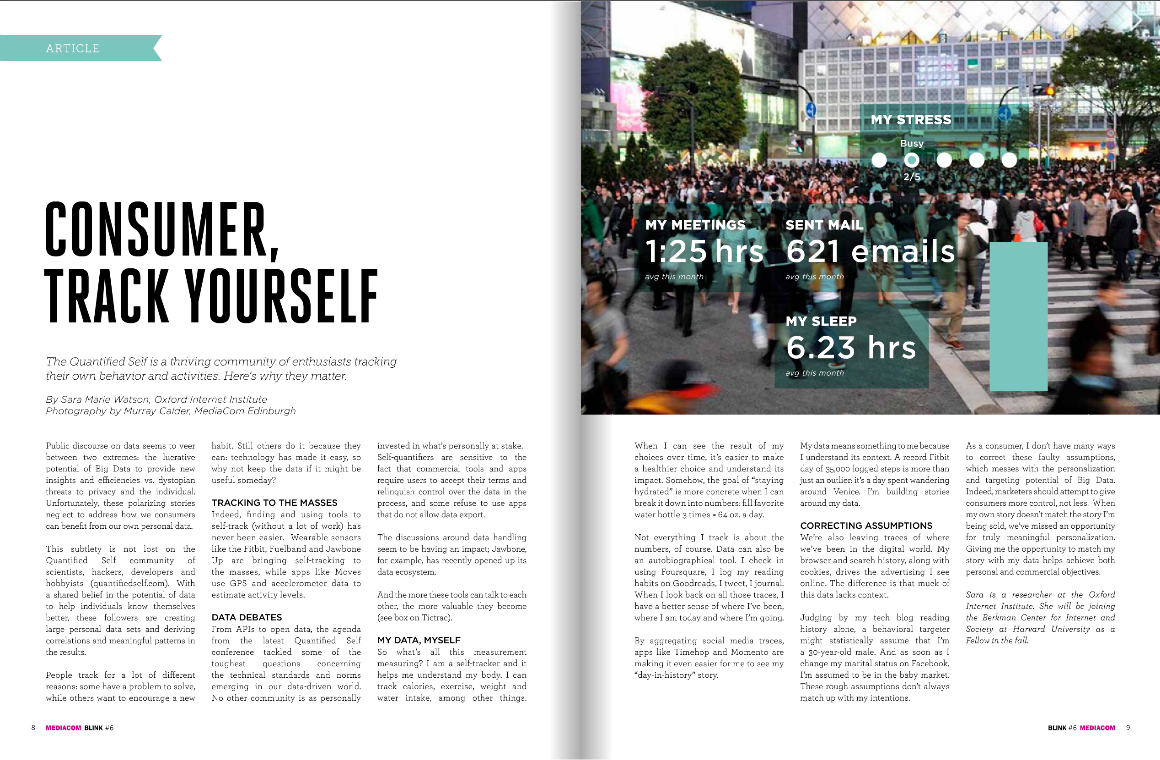 "I wrote something  on why the Quantified Self and personal data matter   for the ""Everything's Connected"" issue of BLINK, MEDIACOM's industry magazine:      Judging by my tech blog reading history alone, a behavioural targeter might statistically assume that I'm a 30-year-old male. And as soon as I change my marital status on Facebook, I'm assumed to be in the baby market. These rough assumptions don't always match up with my intentions. As a consumer, I don't have many ways to correct these faulty assumptions, which messes with the personalization and targeting potential of Big Data.   Indeed, marketers should attempt to give consumers more control, not less. When my own story doesn't match the story I'm being sold, we've missed an opportunity for truly meaningful personalization. Giving me the opportunity to match my story with my data helps achieve both personal and commercial objectives.      Read on…"