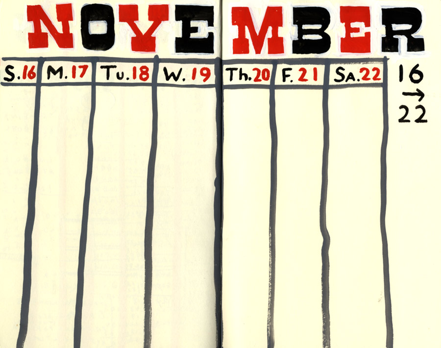 D.B. Dowd, Calendar Treatment, November 16-22, 2014. Gouache in blank book. The circus-ey type was painted in, sans pencil drawing, starting with the red. Corrected in white.