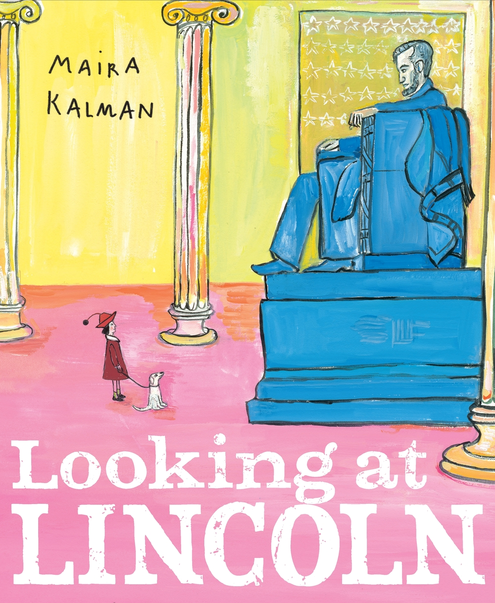 Maira Kalman, cover illustration, Looking at Lincoln. 2012. Lincoln has never gotten the bubble-gum treatment, til now, til that pink.