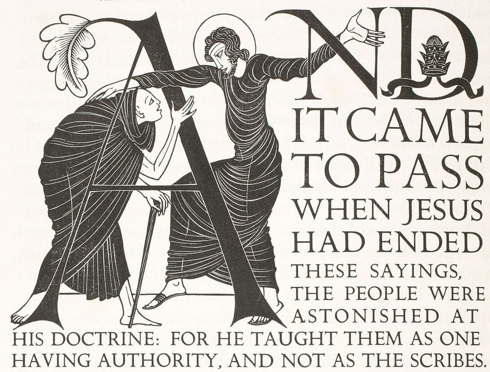 Eric Gill, Illustrated Initial Capital, Matthew 7:28, from The Four Gospels, published by Cockerel Press, 1931. (Note: I have long admired this book. As I was preparing this post, I took a peek to see what a copy of the original 600 copy run would cost, if I were to save my nickels to acquire one. Answer: a gigantic pile of nickels. $22,000 will get you a copy. I think I'll satisfy myself with looking at the one in our rare books collection!