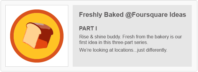 Freshly Baked Foursquare Ideas - Part I