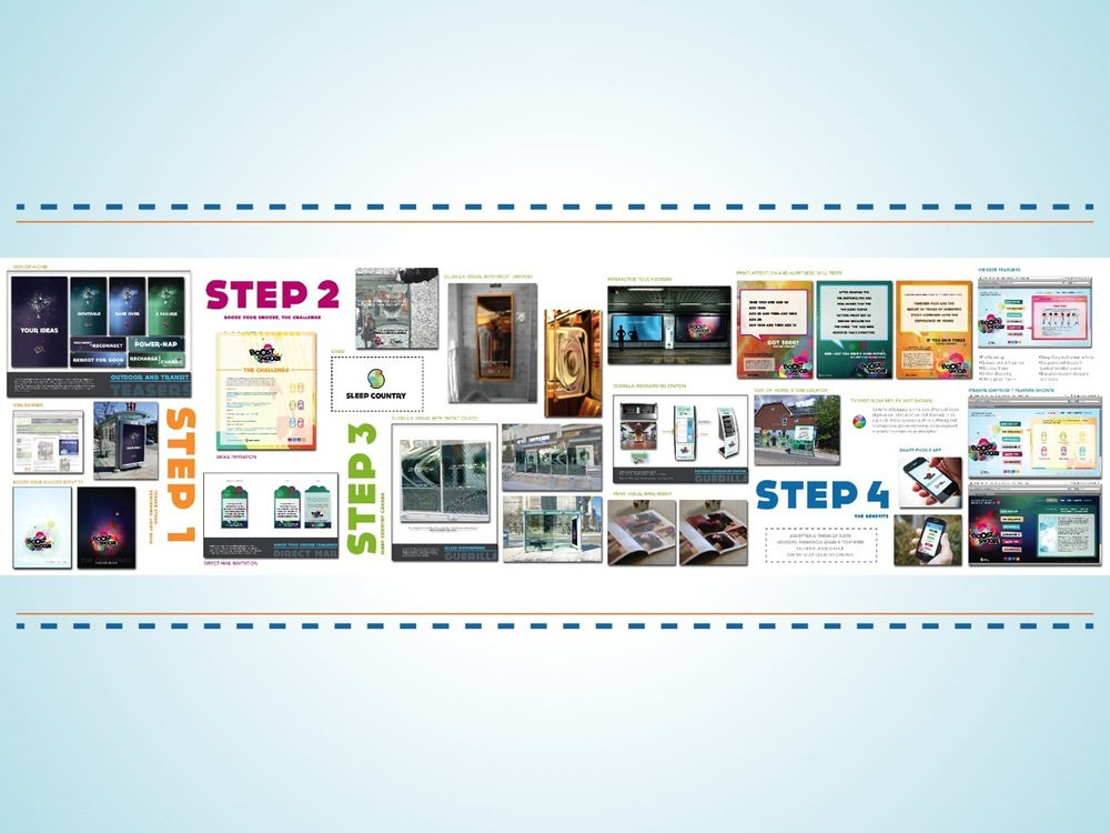 "Campaign divided into 4 simple steps: Step 1 [ Teaser stage ] : Will be launched with a series of teaser posters and online banners. To fully understand the message, you must read it at least twice. Step 2 [ Challenge introduction + Exposure stage ] : Looking to surprise and entertain audience through direct mail piece. To raise awareness about the ""Boost your Snooze: Challenge"" and overall campaign and also an invitation to register online. Step 3 [ Sleep Country Canada ] : Brand identity is highlighted. This stage consists of guerilla advertisements, out of home media, print and online applications. Step 4 [ Sleep Country Benefits ] : Online support and user information + mobile applications that enhances your sleep with daily tips."