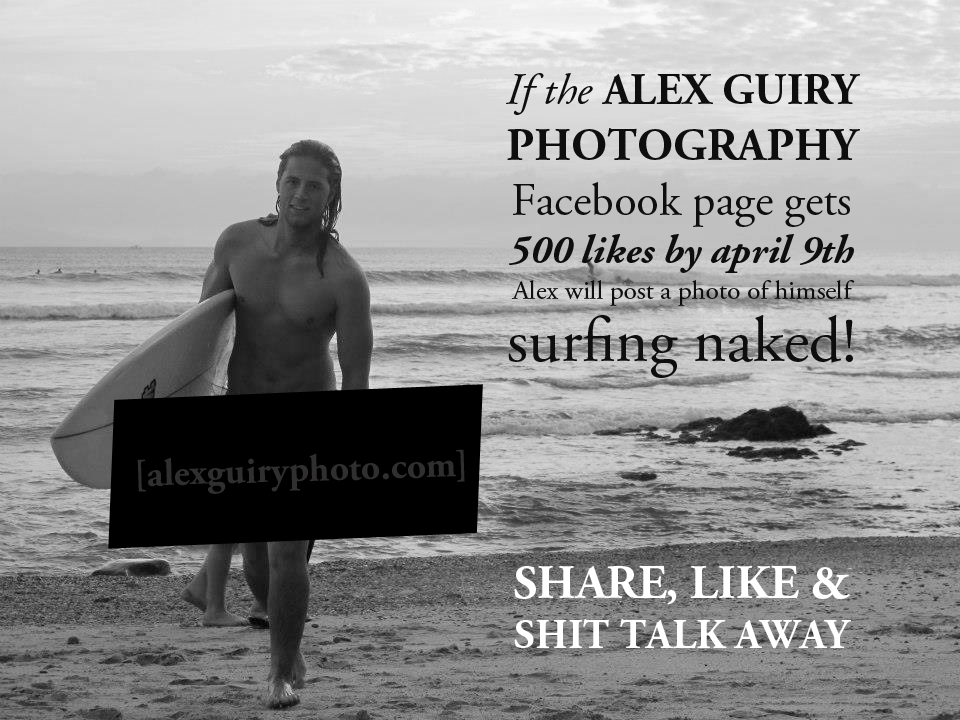 My trip in Mexico is coming to an end and I'm hoping to celebrate my 4 month long trip with a bang.    If the  ALEX GUIRY PHOTOGRAPHY Facebook page  gets to 500 likes by April 9th Alex will post a photo of himself SURFING NAKED!   SHARE, lIKE & SHIT TALK AWAY.