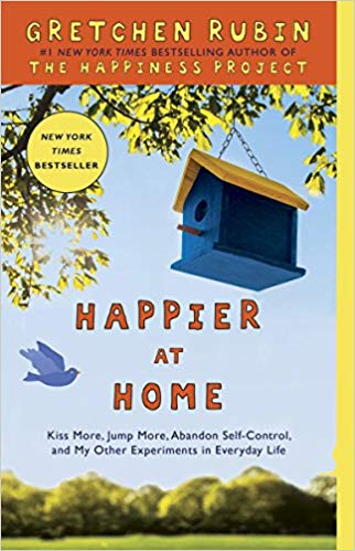 Happier at Home: Kiss More, Jump More, Abandon Self-Control, and My Other Experiments in Everyday Lif