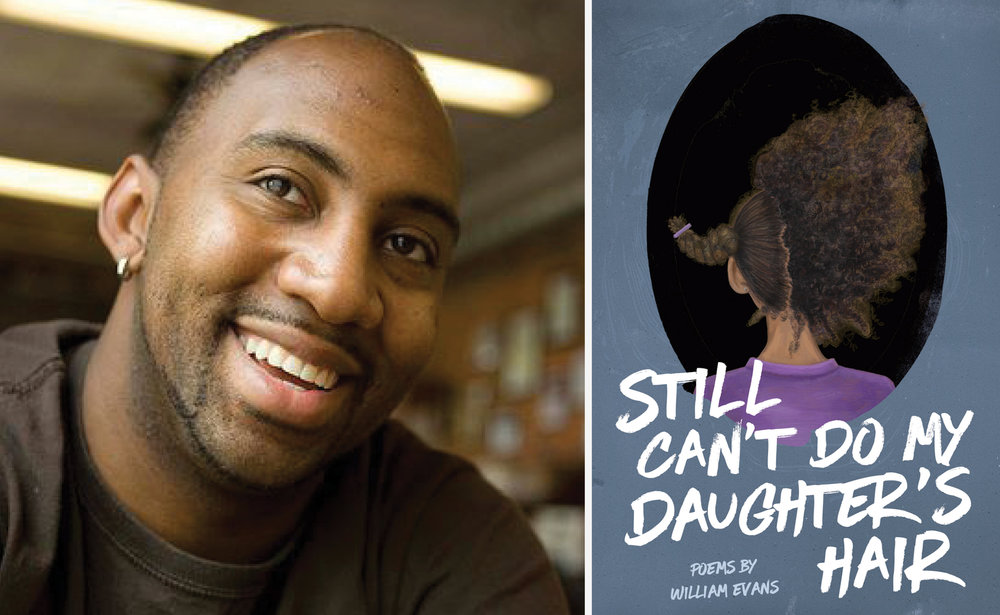 William Evans, author of  Still Can't Do My Daughter's Hair  (Button Poetry, 2017) and contributor to  Issue Twenty-One .
