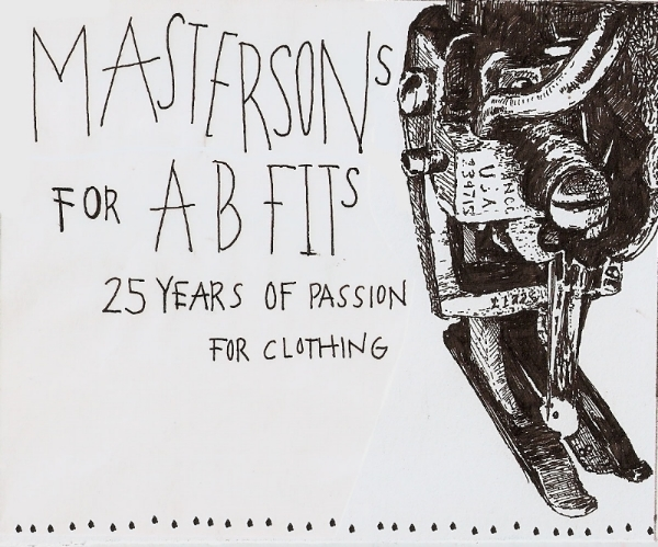 Masterson is a Men's Clothing line that focuses on creating a very small batch quality button up. He spends his time mastering his garment through creating patterns for the fit, sewing each garment, and finishing them all off with a Masterson touch whether it is a handmade charm sewn on or a hidden stone in the pocket. The real charm is the machines he has collected. He saved these defunct machines from becoming anchors at the bottom of the ocean and had them up to speed shortly again.  The label here is for a new batch of Masterson goodies he is making for AB Fits 25th Anniversary. This garment will be his first of his women's collection.