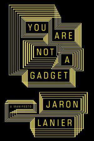 Jaron Lanier, You Are Not a Gadget (Knopf), 2010
