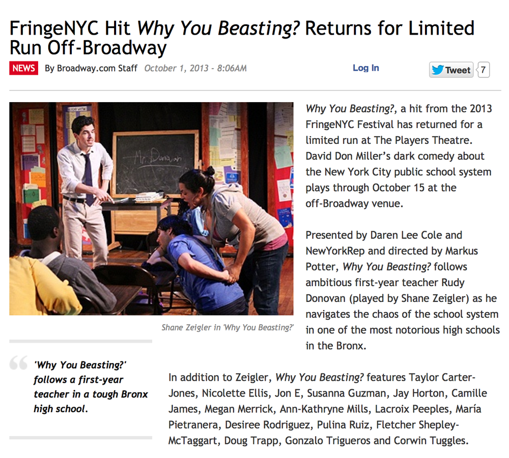"CRITICAL ACCLAIM:        Time Out NY:    ""FOUR STARS"" CRITICS PICK.        ""David Don Miller's gritty and dynamic play exposes the flaws, contradictions and hand-tying rules that educators must contend with . . . Miller's drama leaves you better schooled about these    underappreciated heroes  .""      ----------------------------------------    "" Why You Beasting?  is definitely one of the most enjoyable shows in this year's New York International Fringe Festival…incredibly humorous, amusing and relatable""       ""brings to light the corruption in our education system, the wild students that lurk about in all of the boroughs, and the hard-working teachers that wake up every day hoping to make a difference in these kids' lives""                      StageBuddy.com     ----------------------------------------    "" Why You Beasting?  by David Don Miller has more twists and turns than most amusement park rides, and is just as thrilling… ""masterfully directed and acted""          ""Under the powerfully insightful direction of Markus Potter, this show didn't hit a single speed bump in the fast paced two-hour production, and the audience held on tight to every word.""         "" Why You Beasting?  . . . packs a powerful punch and delivers a    potent message which audience members will be discussing long after the final curtain call…inspired direction""                      Usher Nonsense     ------------------------------------------ ""The students speak and act with such realistic accuracy it seems like their dialogue was written down word for word from conversations Miller heard while teaching.""       ""There is a feeling that we are not only watching one class of students in a Bronx school, but also a class of students that represents all inner city public schools…. a strong piece of theatre""         "" plenty of laughs and thought-provoking moments… immensely enjoyable… a great time at the theatre""                       Theatre is Easy     ----------------------------------------- ""Why You Beasting is one of the funniest plays all year…""It is witty and scritty…    ""It presents the conflicts of edu-politics better than recent films or documentaries for or against teacher tenure, education evaluation, and funding in America's Urban Educational Settings""    ""The script is written by David Don Miller, and my God, it really epitomizes the topics of education, politics, and kids. Of the reasons why kids are not able to learn, or sit in their chairs like in Dead Poet's Society or any other film we've seen""                      WBAI 99.5FM"