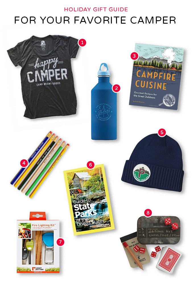 01.  Happy Camper Loose T-Shirt  by Camp Brand Goods  02.  Enlightenment Water Bottle  by Poler X MIZU  03.  Campfire Cuisine Book  by Robin Donovan  04.  Road Trip Series Pencils  by Earmark  05.  Brodeo  by Patagonia 06.  Guide to State Parks of the United States  by National Geographic 07.  Fire Lighting Kit  by Light My Fire  08.  Game Kit  by Bush Smarts