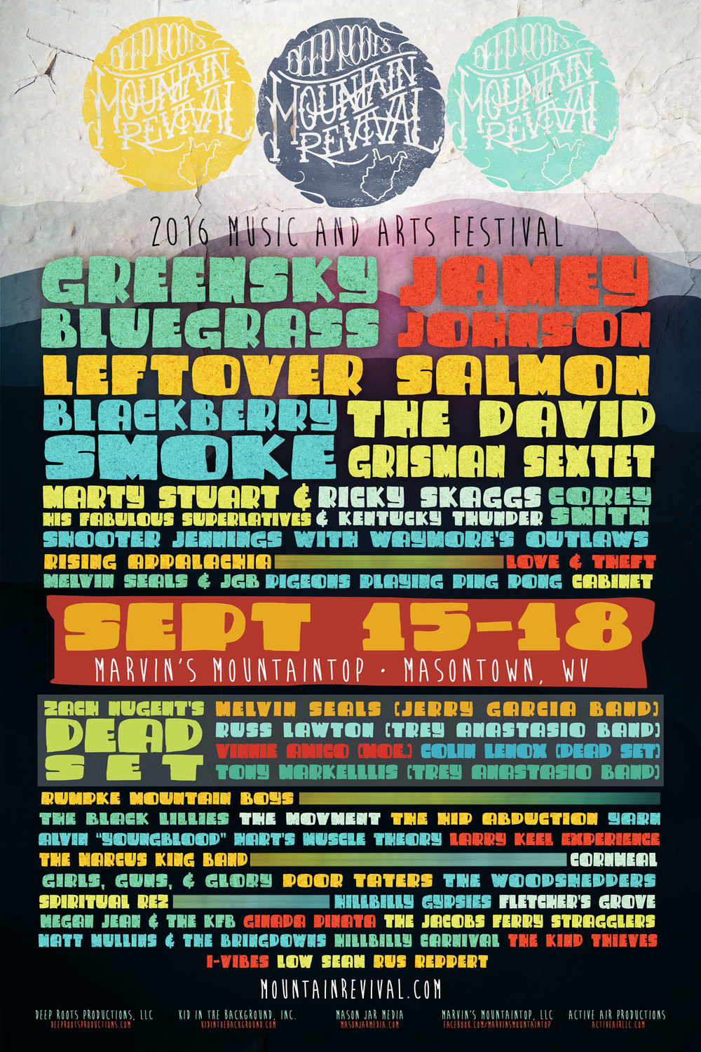 "WHAT:  DEEP ROOTS MOUNTAIN REVIVAL FESTIVAL    WHEN:  THURSDAY, SEPTEMBER 15 – SUNDAY, SEPTEMBER 18, 2016    WHERE:  MARVIN'S MOUNTAINTOP IN MASONTOWN, WV    TICKETS ON-SALE:   TUESDAY, MAY 3RD at 10 AM ET    TICKETS ADVANCE:  $130 for 3-DAY GA // $570 for 3-Day VIP    TICKETS AVAILABLE AT:    mountainrevival.com      FESTIVAL WEBSITE:    mountainrevival.com       Deep Roots Mountain Revival Full Lineup:    *JUST ADDED  Greensky Bluegrass Jamey Johnson * Leftover Salmon Blackberry Smoke * The David Grisman Sextet Ricky Skaggs and Kentucky Thunder Corey Smith * Love and Theft * Marty Stuart & His Fabulous Superlatives Shooter Jennings with Waymore's Outlaws Cabinet Melvin Seals & JGB Rising Appalachia * Pigeons Playing Ping Pong Rumpke Mountain Boys Zach Nugent's Dead Set * The Black Lillies Yarn The Movement Alvin ""Youngblood"" Hart's Muscle Theory The Hip Abduction The Marcus King Band * Larry Keel Experience Cornmeal Girls, Guns & Glory Spiritual Rez The Woodshedders Megan Jean & The KFB Hillbilly Gypsies Fletcher's Grove The Jacobs Ferry Stragglers Poor Taters Ginada Pinata * Matt Mullins & The Bringdowns Hillbilly Carnival I-Vibes Low Seam The Kind Thieves Rus Reppert"