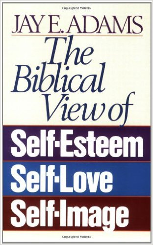 The Biblical View of Self Esteem, Self-Love, and Self-Image | Jay E. Adams