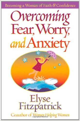 Overcoming Fear, Worry, and Anxiety | Elyse Fitzpatrick