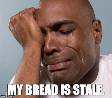 Nobody likes stale bread.