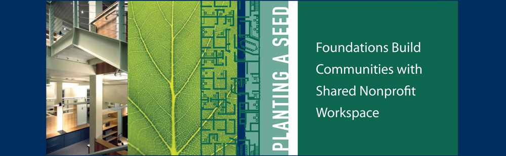 Planting a Seed: Foundations Build Communities with Shared Nonprofit Workspace This publication illuminates the benefits and challenges foundations experience in creating mission-focused office facilities. The guidebook showcases foundations that have succeeded and the benefits to the nonprofits, communities, and the foundations themselves