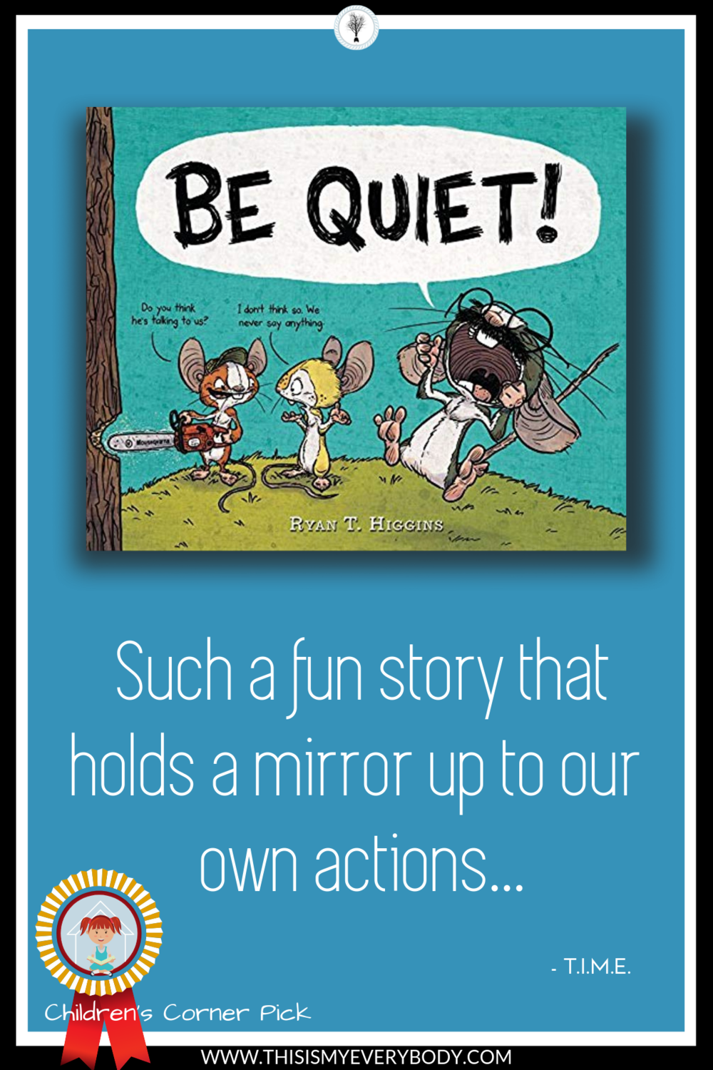 Everyone knows somebody who has the greatest idea ever… If only everybody else would listen to them! The problem is… They don't listen to themselves either! An insightful and funny children's picture book recommended for Kindergarten - Grade 2. Be Quiet! by Ryan T. Higgins