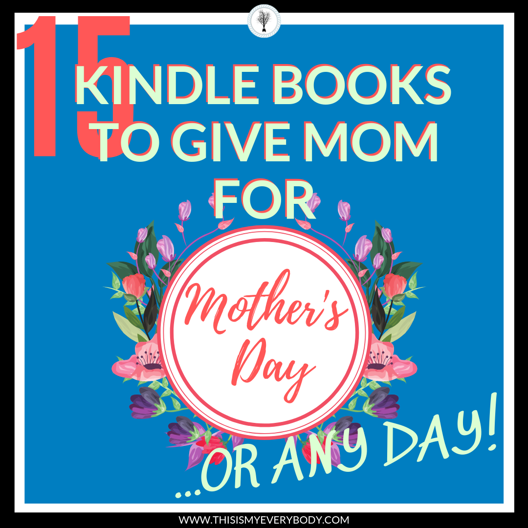 15 Kindle Books To Give Mom For Mother's Day      Or Any Day