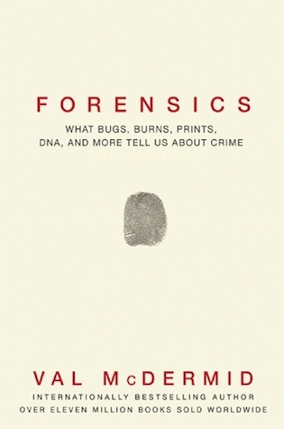 Forensics: What Bugs, Burns, Prints, DNA and More Tell Us About Crime, by Val McDermid