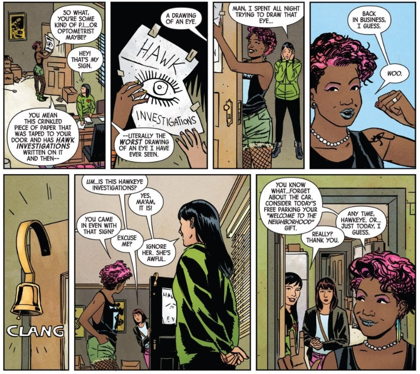 Six panels from Hawkeye #1:  Dialogue, first panel: Ramone: So what, you're some kind of P.I... or optometrist, maybe? Kate: Hey, that's my sign! Ramone: You mean this crinkled piece of paper that was taped to your door and has  Hawk Investigations  written on it and then--  Dialogue, second panel: Kate: A drawing of an eye. Ramone: --literally the  worst  drawing of an eye I have ever seen.  Dialogue, third panel: Kate: Man, I spent all night trying to draw that eye...  Dialogue, fourth panel: Ramone: Back in business, I guess. Ramone: Woo.  Fifth panel: Door bell: CLANG  Dialogue, sixth panel: Lady:  Um ... is this Hawkeye Investigations? Kate: Yes, ma'am, it is! Ramone: You came in even with that sign? Lady: Excuse me? Kate: Ignore her. She's awful.