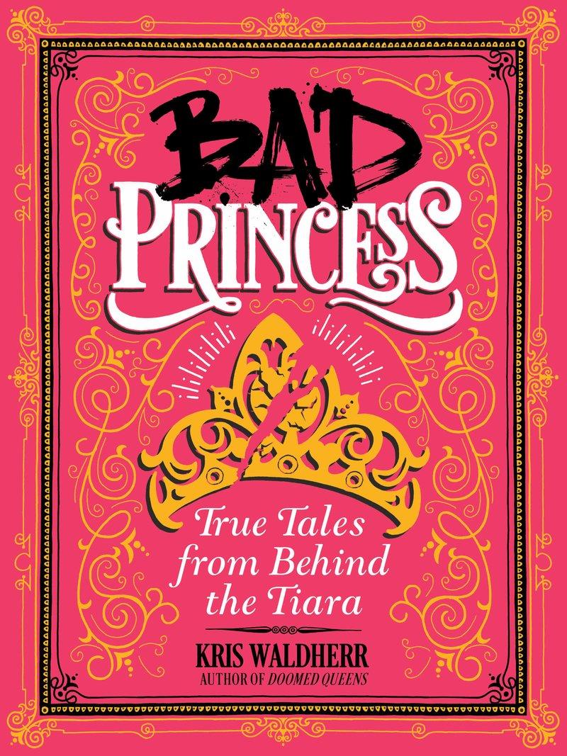 Bad Princess: True Tales from Behind the Tiara , by Kris Waldherr