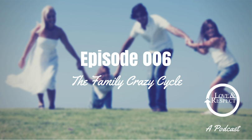 Episode 006 The Family Crazy Cycle Love And Respect Podcast