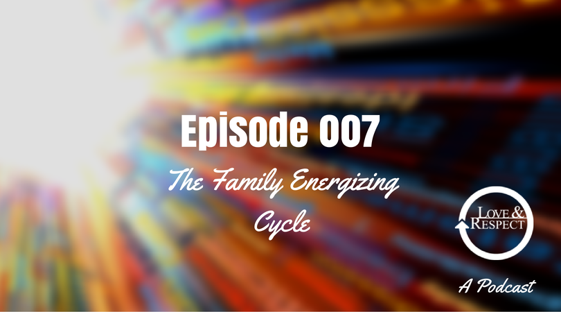 Episode 007 The Family Energizing Cycle Love And Respect Podcast