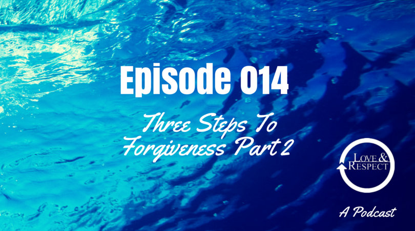 Episode 014 Three Steps To Forgiveness Part 2 Love And Respect