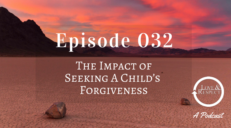Episode 032 - The Impact of Seeking A Child's Forgiveness