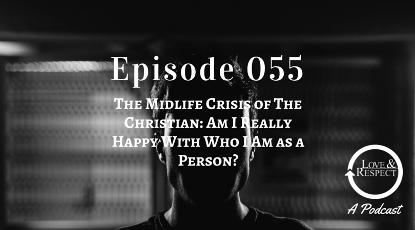 Episode 055 - The Midlife Crisis of The Christian - Am I Really Happy With Who I Am as a Person