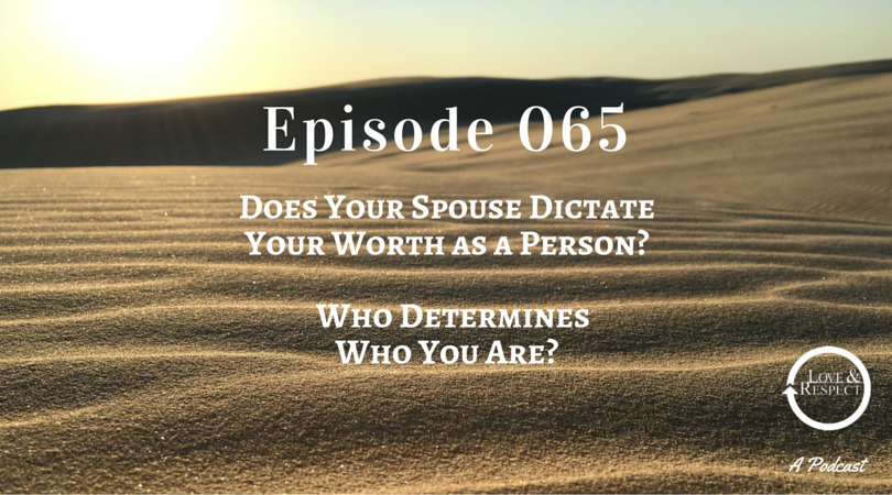 Episode 065 - Does Your Spouse Dictate Your Worth as a Person? Who Determines Who You Are?