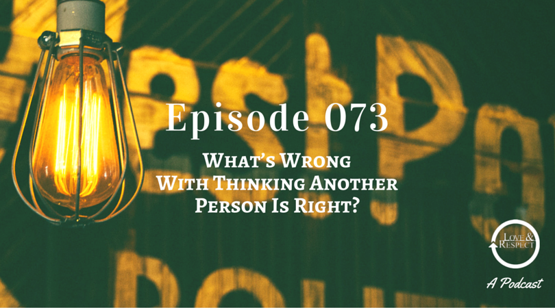 Episode 073 - What's Wrong With Thinking Another Person Is Right?