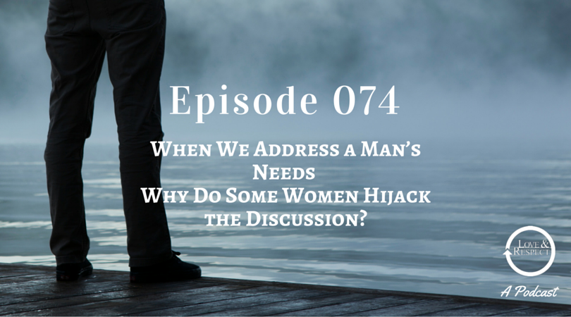 Episode 074 - When We Address a Man's Needs - Why Do Some Women Hijack the Discussion?