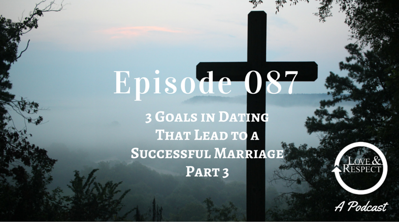 Episode 087 = 3 Goals in Dating That Lead to a Successful Marriage - Part III