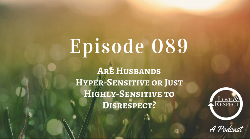 Episode 089 - Are Husbands Hyper-Sensitive or Just Highly-Sensitive to Disrespect?