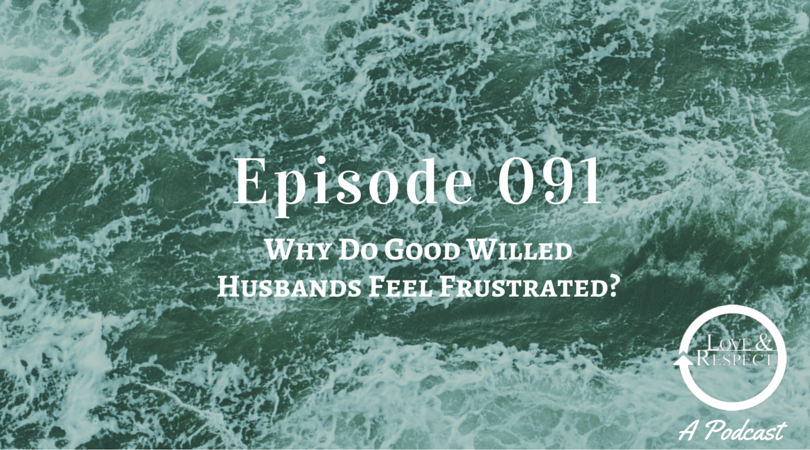 Episode 091 - Why Do Good Willed Husbands Feel Frustrated?
