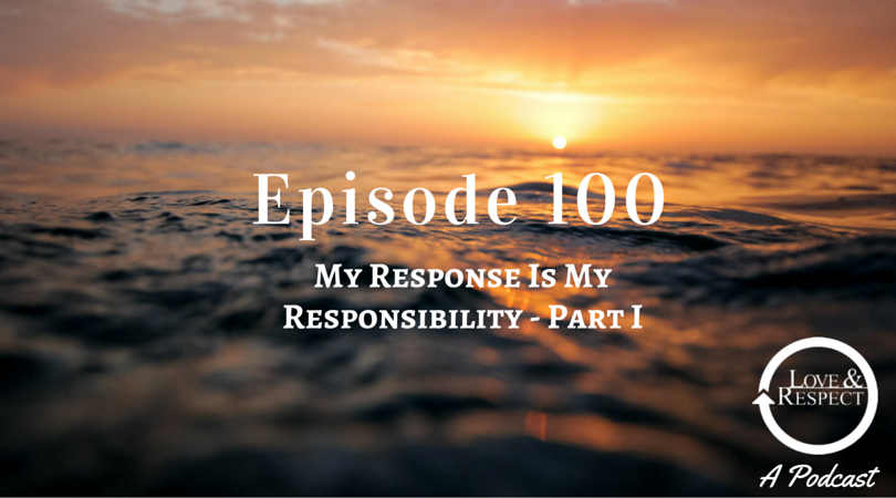 Episode 100 - My Response Is My Responsibility - Part I