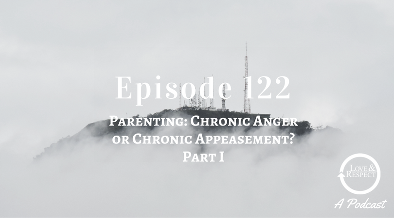 Episode 122 - Parenting- Chronic Anger or Chronic Appeasement Part I