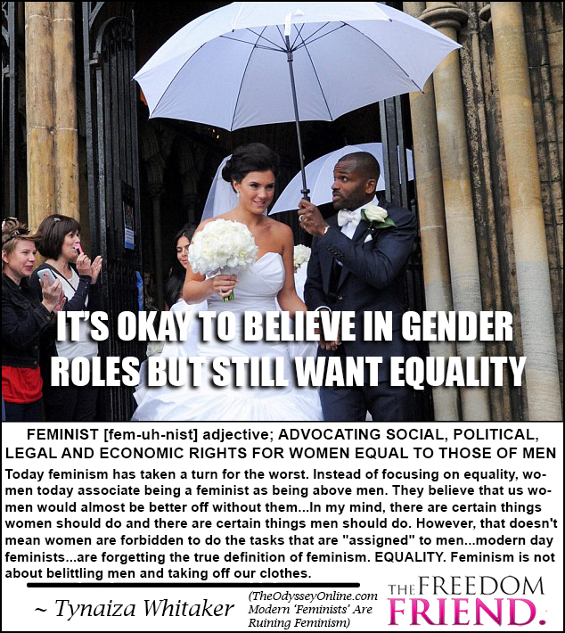 "IT'S OKAY TO BELIEVE IN GENDER ROLES BUT STILL WANT EQUALITY. FEMINIST [fem-uh-nist] adjective; ADVOCATING SOCIAL, POLITICAL, LEGAL, AND ECONOMIC RIGHTS FOR WOMEN EQUAL TO THOSE OF MEN. Today, feminism has taken a turn for the worst. Instead of focusing on equality, women today associate being a feminist as being above men. They believe that us women sould almost be better off without them...In my mind, there are certain things women should do and there are certain things men should do. However, that doesn't mean women are forbidden to do the tasks that are ""assigned"" to men...modern day feminists...are forgetting the true definition of feminism. EQUALITY. Feminism is not about belittling men and taking off our clothes. - Tynaiza Whitaker"