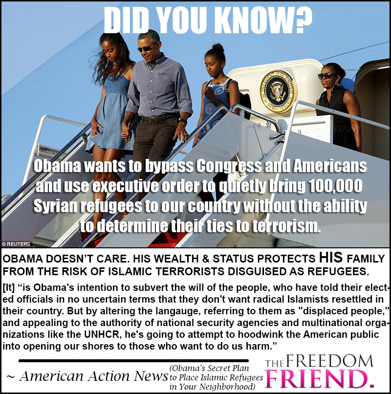 """Obama wants to bypass Congress and Americans and use executive order to quietly bring 100,000 Syrian refugees to our country without the ability to determine their ties to terrorism. Obama doesn't care. His wealth and status protects HIS family from the risk of Islamic terrorists disguised as refugees. It """"is Obama's intention to subvert the will of the people, who have told their elected officials in no uncertain terms that they don't want radical Islamists resettled in their country. But by altering the language, referring to them as """"displaced people,"""" and appealing to the authority of national security agencies and multinational organizations like the UNHCR, he's going to attempt to hoodwink the American public into opening our shores to those who want to do us harm."""" - American Action News"""