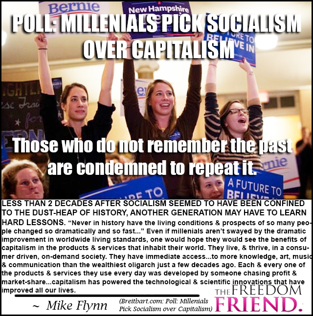 "Poll: Millenials pick socialism over capitalism. Those who do not remember the past are condemned to repeat it. Less than 2 decades after socialism seemed to have been confined to the dust-heap of history, another generation may have to learn hard lessons. ""Never in history have the living conditions and prospects of so many people changed so dramatically and so fast..."" Even if millenials aren't swayed by the dramatic improvement in worldwide living standards, one would hope they would see the benefits of capitalism in the products and services that inhabit their world. They live, and thrive, in a consumer driven, on-demand society. They have immediate access...to more knowledge, art, music and communication than the wealthies oligarch just a few decades ago. Each and every one of the products and services they use every day was developed by someone chasing profit and market-share...capitalism has powered the technological and scientific innovations that have improved all our lives."" - Mike Flynn, Breitbart.com - Millenials Pick Socialism over Capitalism"