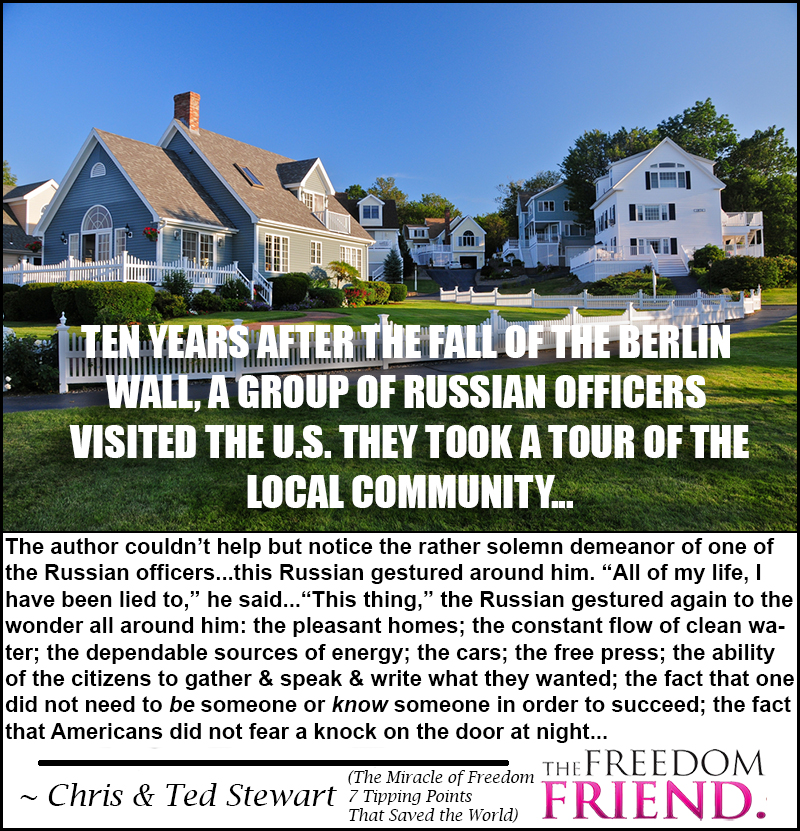 "Capitalism works. Socialism always fails. ""Ten years after the fall of the Berlin Wall, a group of Russian officers visited the U.S. They took a tour of the local community...The author couldn't help but notice the rather solemn demeanor of one of the Russian officers...This Russian gestured around him. ""All of my life, I have been lied to,"" he said...""This thing,"" the Russian gestured again to the wonder all around him: the pleasant homes; the constant flow of clean water; the dependable sources of energy; the cars; the free press; the ability of the citizens to gather and speak and write what they wanted; the fact that one did not need to be someone or know someone in order to succeed; the fact that Americans did not fear a knock on the door at night..."" - Chris and Ted Stewart -  The Miracle of Freedom: 7 Tipping Points That Saved the World"