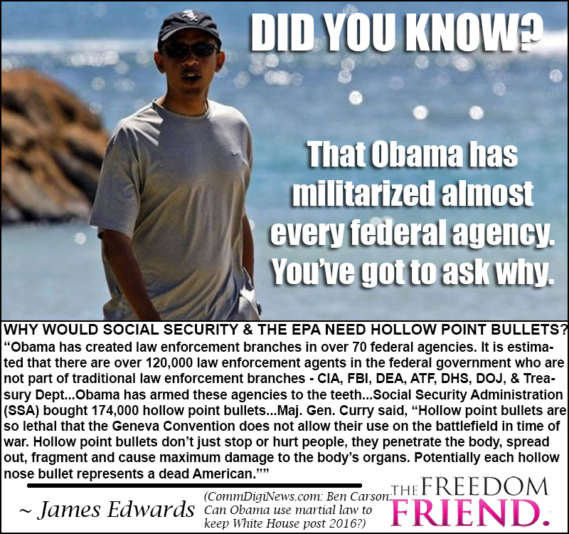 "Did you know that Obama has militarized almost every federal agency. Why would Social Security and the EPA need hollow point bullets? ""Obama has created law enforcement branches in over 70 federal agencies. It is estimated that there are over 120,000 law enforcement agents in the federal government who are not part of traditional law enforcement branches - CIA, FBI, DEA, ATF, DHS, DOJ, and Treasure Department...Obama has armed these agencies to the teeth...Social Security Administration (SSA) bought 174,000 hollow point bullets...Major General Curry said, ""Hollow point bullets are so lethal that the Geneva Convention does not allow their use on the battlefield in time of war. Hollow point bullets don't just stop or hurt people, they penetrate the body, spread out, fragment and cause maximum damage to the body's organs. Potentially each hollow nose bullet represents a dead American."""" - James Edwards"