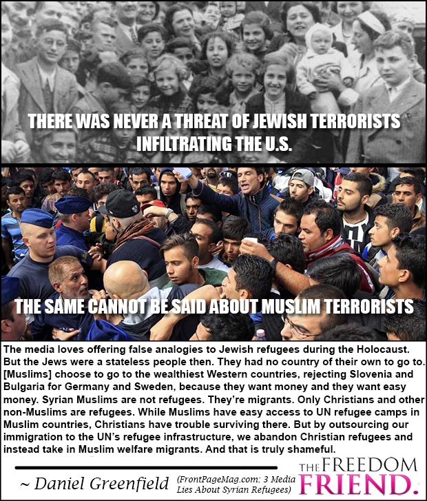 "There was never a threat of Jewish terrorists infiltrating the U.S. The same cannot be said about Muslim terrorists. ""The media loves offering false analogies to Jewish refugees during the Holocaust. But the Jews were a stateless people then. They had no country of their own to go to. [Muslims today] choose to go to the wealthiest Western countries, rejecting Slovenia and Bulgaria for Germany and Sweden, because they want money and they want easy money (welfare). Syrian Muslims are not refugees. They're migrants. Only Christians and other non-Muslims are refugees. While Muslims have easy access to UN refugee camps in Muslim countries, Christians have trouble surviving there. But by outsourcing out immigration to the UN's refugee infrastructure, we abandon Christian refugees and instead take in Muslim welfare migrants. And this is truly shameful."" - Daniel Greenfield (FrontPageMag.com: 3 Media Lies About Syrian Refugees)"