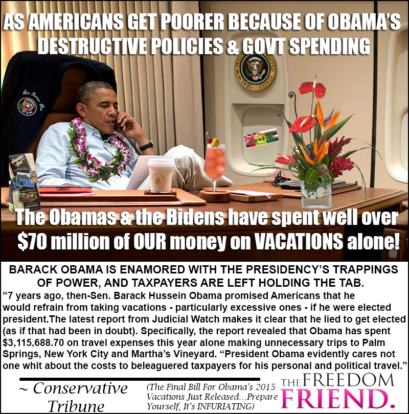 "As Americans get poorer because of Obama's destructive policies and government spending, the Obamas and the Bidens have spent well over $70 million of OUR money on VACATIONS alone! Barack Obama is enamored with the presidency's trappings of power, and taxpayers are left holding the tab. ""7 years ago, then Senator Barack Hussein Obama promised Americans that he would refrain from taking vacations - particularly excessive ones - if he were elected president. The latest report from Judicial Watch makes it clear that he lied to get elected (as if that had been in doubt). Specifically, the report revealed that Obama has spent $3,115,688.70 on travel expenses this year alone making unnecessary trips to Palm Sprints, New York City and Martha's Vineyard. ""President Obama evidently cares not one whit about the costs to beleaguered taxpayers for his personal and political travel."" - Conservative Tribune (The Final Bill for Obama's 2015 Vacations Just Released - Prepare yourself, It's Infuriating)"